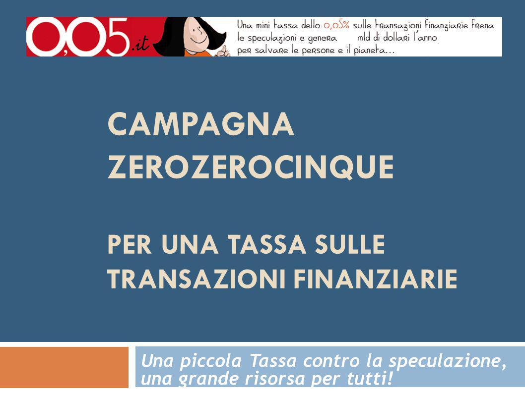 CAMPAGNA ZEROZEROCINQUE PER UNA TASSA SULLE TRANSAZIONI FINANZIARIE Una piccola Tassa contro la speculazione, una grande risorsa per tutti!