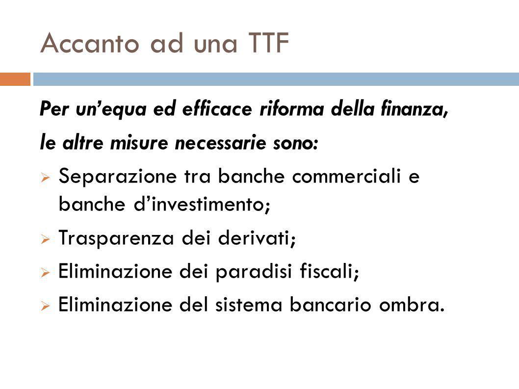 Accanto ad una TTF Per un'equa ed efficace riforma della finanza, le altre misure necessarie sono:  Separazione tra banche commerciali e banche d'investimento;  Trasparenza dei derivati;  Eliminazione dei paradisi fiscali;  Eliminazione del sistema bancario ombra.