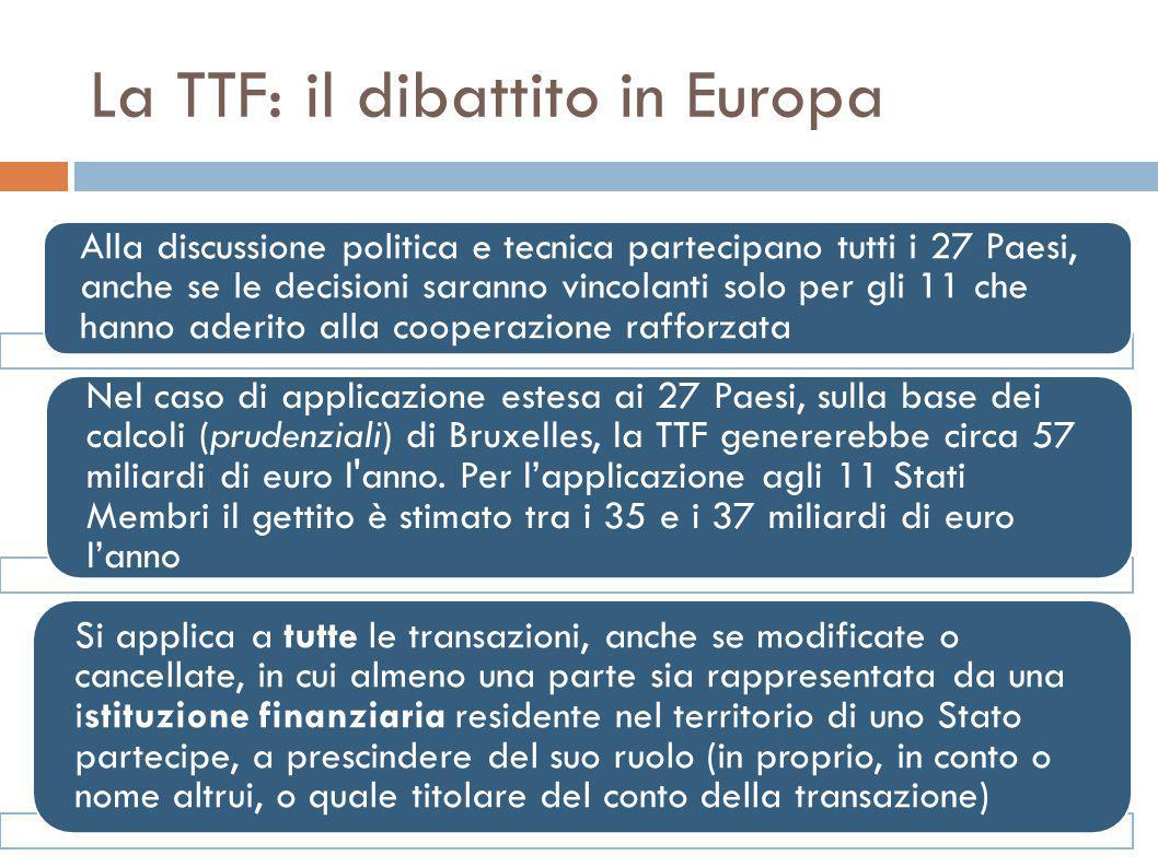 La TTF: il dibattito in Europa Alla discussione politica e tecnica partecipano tutti i 27 Paesi, anche se le decisioni saranno vincolanti solo per gli 11 che hanno aderito alla cooperazione rafforzata Nel caso di applicazione estesa ai 27 Paesi, sulla base dei calcoli (prudenziali) di Bruxelles, la TTF genererebbe circa 57 miliardi di euro l anno.