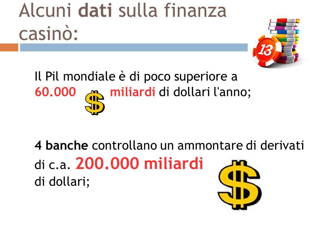 Alcuni dati sulla finanza casinò Gli scambi nell economia reale ammontano a 20.000 miliardi di dollari l anno gli scambi tra valute superano i 4.000 miliardi di dollari al giorno (4.000 x 365 = 1.465.000 mld all'anno) in altre parole oltre il 70% dei soldi che circolano nel mondo non sono legati allo scambio di beni e servizi (economia reale); In Italia dal 2000 al 2009: - il valore dei derivati è aumentato del 642%, - il Pil è cresciuto del 26%;