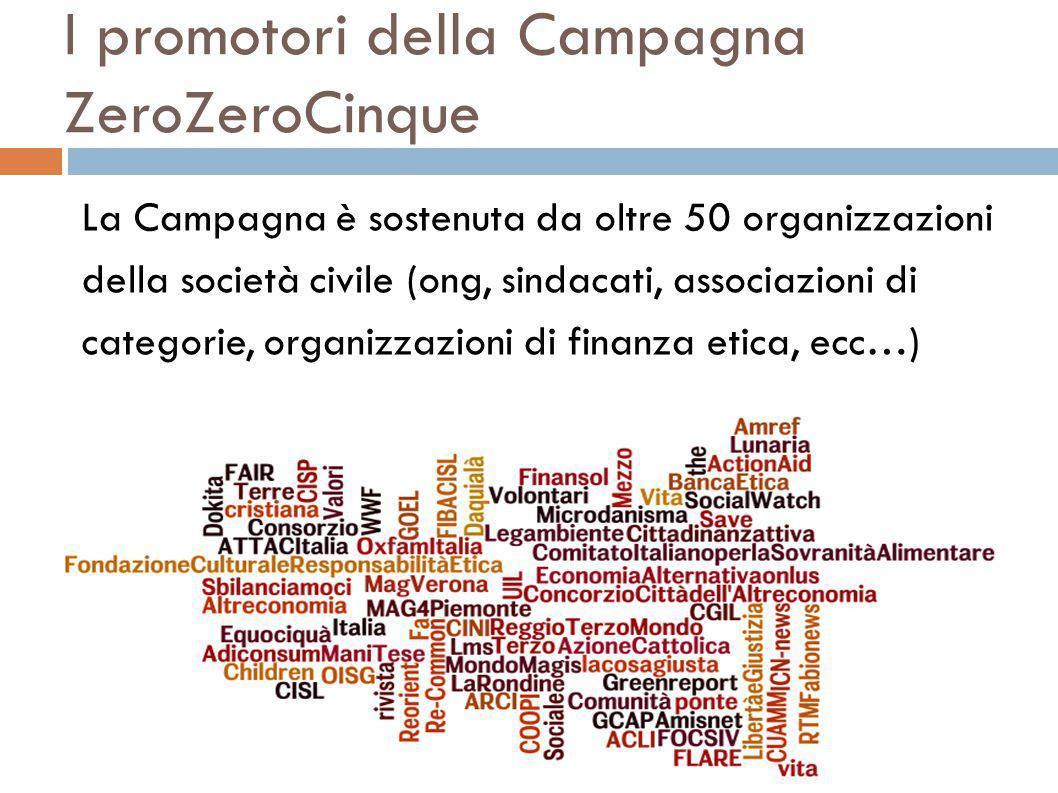 I promotori della Campagna ZeroZeroCinque La Campagna è sostenuta da oltre 50 organizzazioni della società civile (ong, sindacati, associazioni di categorie, organizzazioni di finanza etica, ecc…)