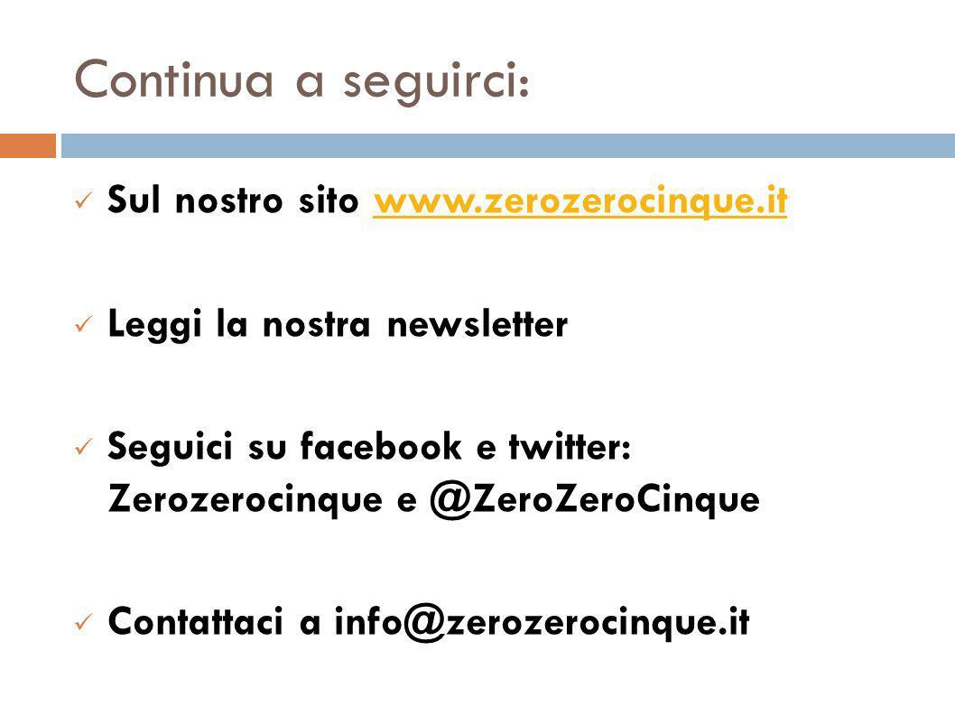 Continua a seguirci: Sul nostro sito www.zerozerocinque.itwww.zerozerocinque.it Leggi la nostra newsletter Seguici su facebook e twitter: Zerozerocinque e @ZeroZeroCinque Contattaci a info@zerozerocinque.it