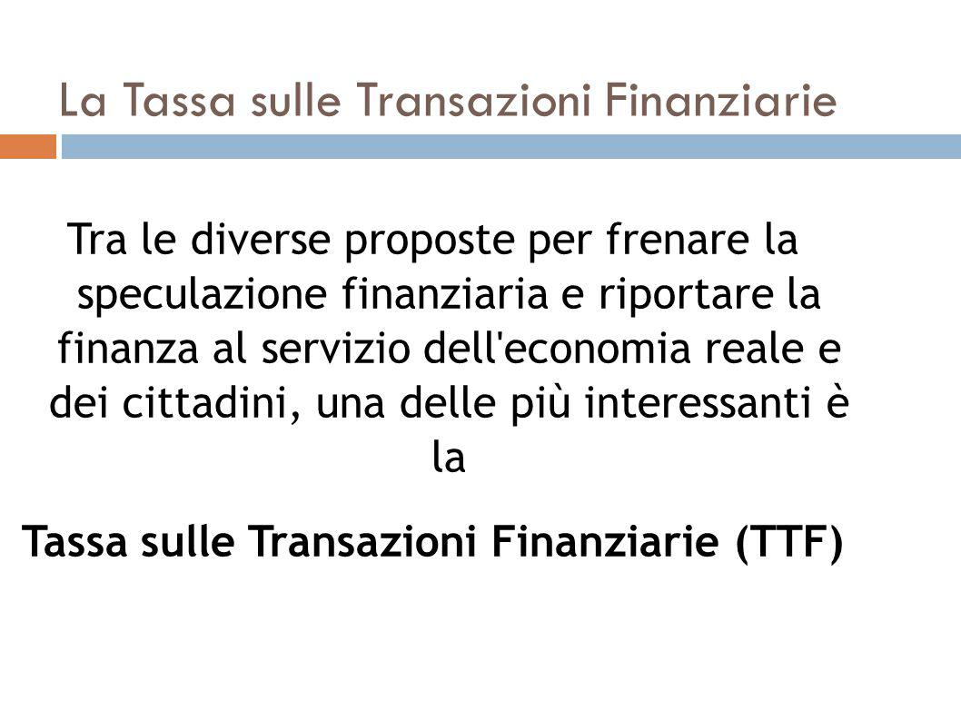 La Tassa sulle Transazioni Finanziarie Tra le diverse proposte per frenare la speculazione finanziaria e riportare la finanza al servizio dell economia reale e dei cittadini, una delle più interessanti è la Tassa sulle Transazioni Finanziarie (TTF)