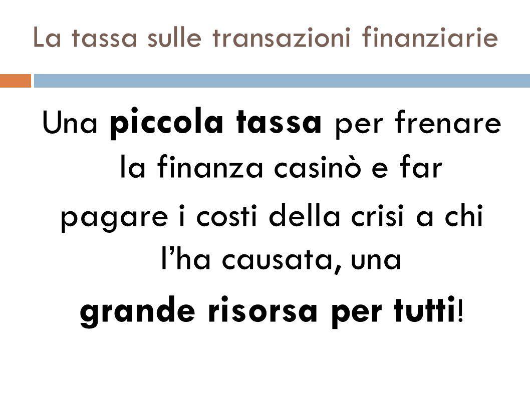 La tassa sulle transazioni finanziarie Una piccola tassa per frenare la finanza casinò e far pagare i costi della crisi a chi l'ha causata, una grande risorsa per tutti !