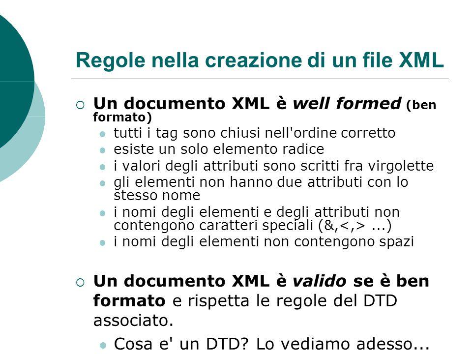 Regole nella creazione di un file XML  Un documento XML è well formed (ben formato) tutti i tag sono chiusi nell ordine corretto esiste un solo elemento radice i valori degli attributi sono scritti fra virgolette gli elementi non hanno due attributi con lo stesso nome i nomi degli elementi e degli attributi non contengono caratteri speciali (&,...) i nomi degli elementi non contengono spazi  Un documento XML è valido se è ben formato e rispetta le regole del DTD associato.
