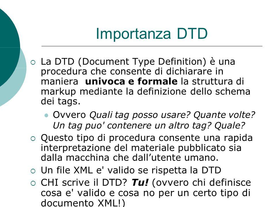 Importanza DTD  La DTD (Document Type Definition) è una procedura che consente di dichiarare in maniera univoca e formale la struttura di markup mediante la definizione dello schema dei tags.