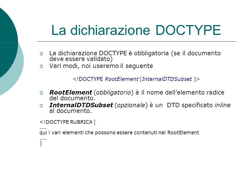 La dichiarazione DOCTYPE  La dichiarazione DOCTYPE è obbligatoria (se il documento deve essere validato)  Vari modi, noi useremo il seguente  RootElement (obbligatorio) è il nome dell'elemento radice del documento.