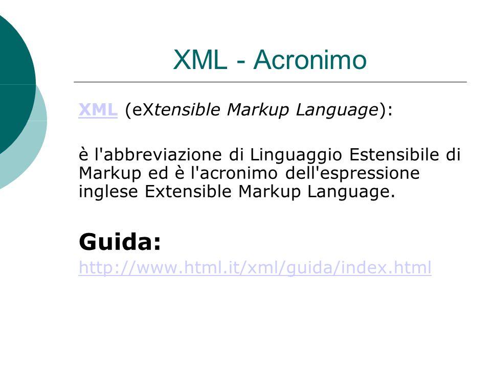 XML - Acronimo XMLXML (eXtensible Markup Language): è l abbreviazione di Linguaggio Estensibile di Markup ed è l acronimo dell espressione inglese Extensible Markup Language.