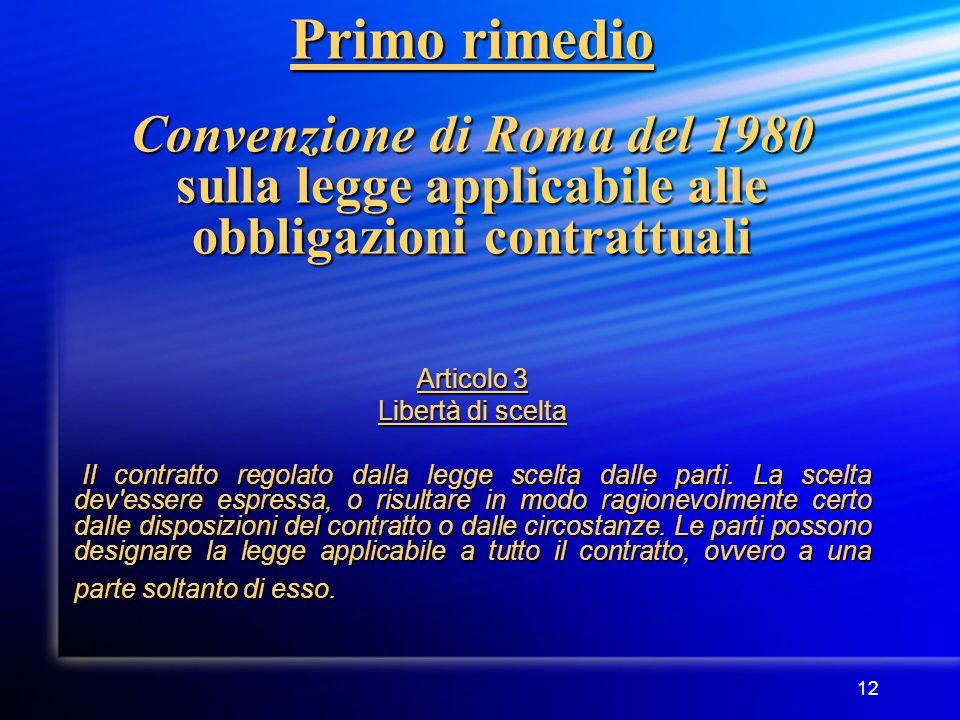 12 Primo rimedio Convenzione di Roma del 1980 sulla legge applicabile alle obbligazioni contrattuali Articolo 3 Libertà di scelta Il contratto regolato dalla legge scelta dalle parti.
