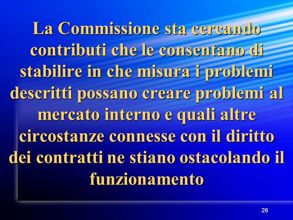 26 La Commissione sta cercando contributi che le consentano di stabilire in che misura i problemi descritti possano creare problemi al mercato interno e quali altre circostanze connesse con il diritto dei contratti ne stiano ostacolando il funzionamento
