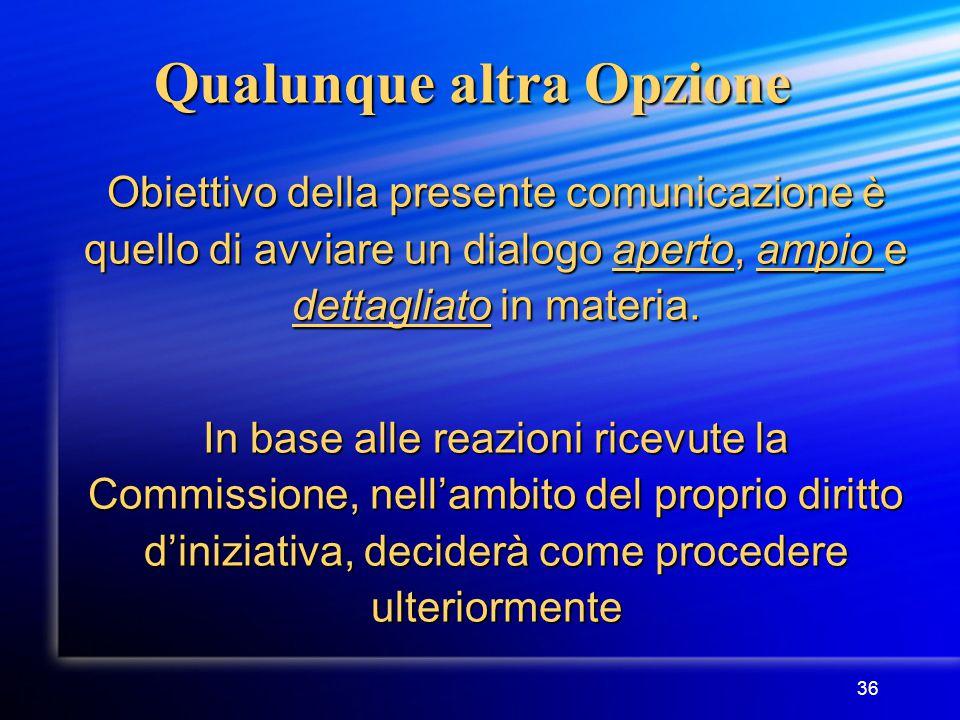 36 Qualunque altra Opzione Obiettivo della presente comunicazione è quello di avviare un dialogo aperto, ampio e dettagliato in materia.