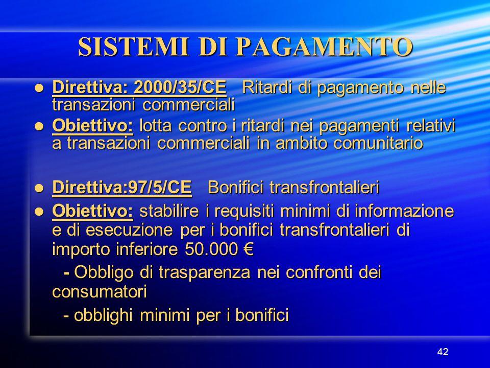 42 SISTEMI DI PAGAMENTO Direttiva: 2000/35/CE Ritardi di pagamento nelle transazioni commerciali Direttiva: 2000/35/CE Ritardi di pagamento nelle transazioni commerciali Obiettivo: lotta contro i ritardi nei pagamenti relativi a transazioni commerciali in ambito comunitario Obiettivo: lotta contro i ritardi nei pagamenti relativi a transazioni commerciali in ambito comunitario Direttiva:97/5/CE Bonifici transfrontalieri Direttiva:97/5/CE Bonifici transfrontalieri Obiettivo: stabilire i requisiti minimi di informazione e di esecuzione per i bonifici transfrontalieri di importo inferiore 50.000 € Obiettivo: stabilire i requisiti minimi di informazione e di esecuzione per i bonifici transfrontalieri di importo inferiore 50.000 € - Obbligo di trasparenza nei confronti dei consumatori - Obbligo di trasparenza nei confronti dei consumatori - obblighi minimi per i bonifici - obblighi minimi per i bonifici