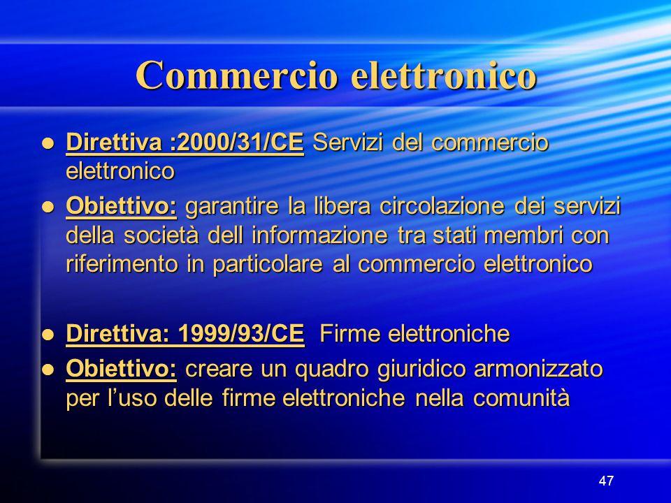 47 Commercio elettronico Direttiva :2000/31/CE Servizi del commercio elettronico Direttiva :2000/31/CE Servizi del commercio elettronico Obiettivo: garantire la libera circolazione dei servizi della società dell informazione tra stati membri con riferimento in particolare al commercio elettronico Obiettivo: garantire la libera circolazione dei servizi della società dell informazione tra stati membri con riferimento in particolare al commercio elettronico Direttiva: 1999/93/CE Firme elettroniche Direttiva: 1999/93/CE Firme elettroniche Obiettivo: creare un quadro giuridico armonizzato per l'uso delle firme elettroniche nella comunità Obiettivo: creare un quadro giuridico armonizzato per l'uso delle firme elettroniche nella comunità