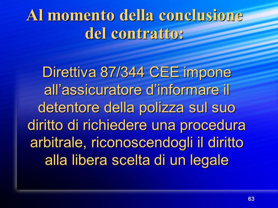 63 Al momento della conclusione del contratto: Direttiva 87/344 CEE impone all'assicuratore d'informare il detentore della polizza sul suo diritto di richiedere una procedura arbitrale, riconoscendogli il diritto alla libera scelta di un legale