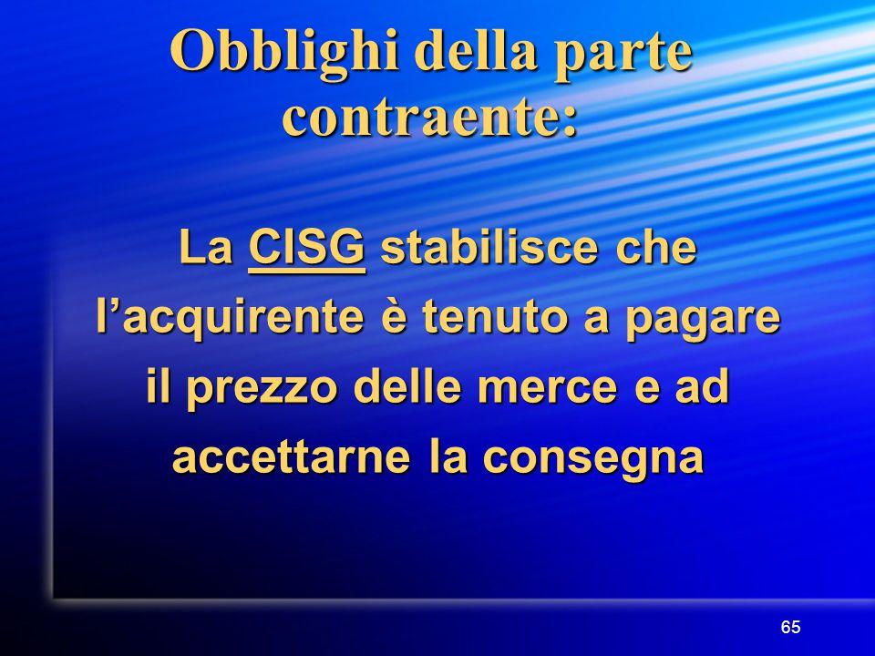 65 Obblighi della parte contraente: La CISG stabilisce che l'acquirente è tenuto a pagare il prezzo delle merce e ad accettarne la consegna