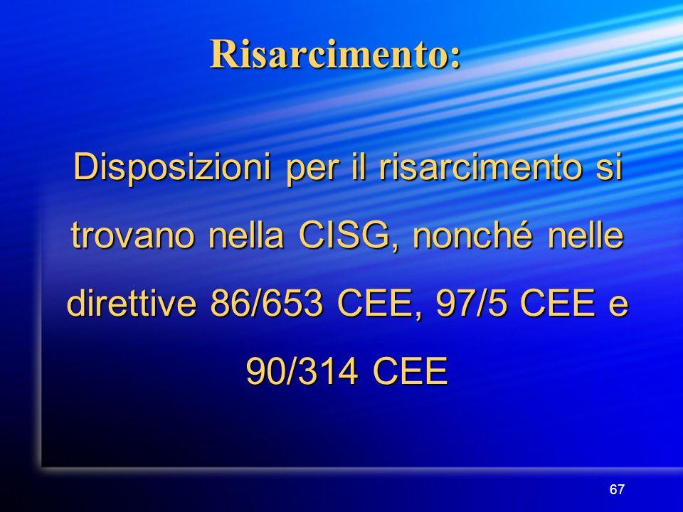 67 Risarcimento: Disposizioni per il risarcimento si trovano nella CISG, nonché nelle direttive 86/653 CEE, 97/5 CEE e 90/314 CEE