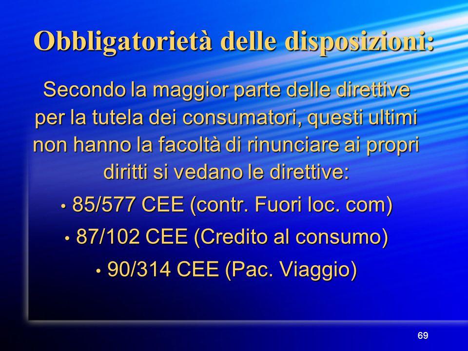 69 Obbligatorietà delle disposizioni: Secondo la maggior parte delle direttive per la tutela dei consumatori, questi ultimi non hanno la facoltà di rinunciare ai propri diritti si vedano le direttive: 85/577 CEE (contr.