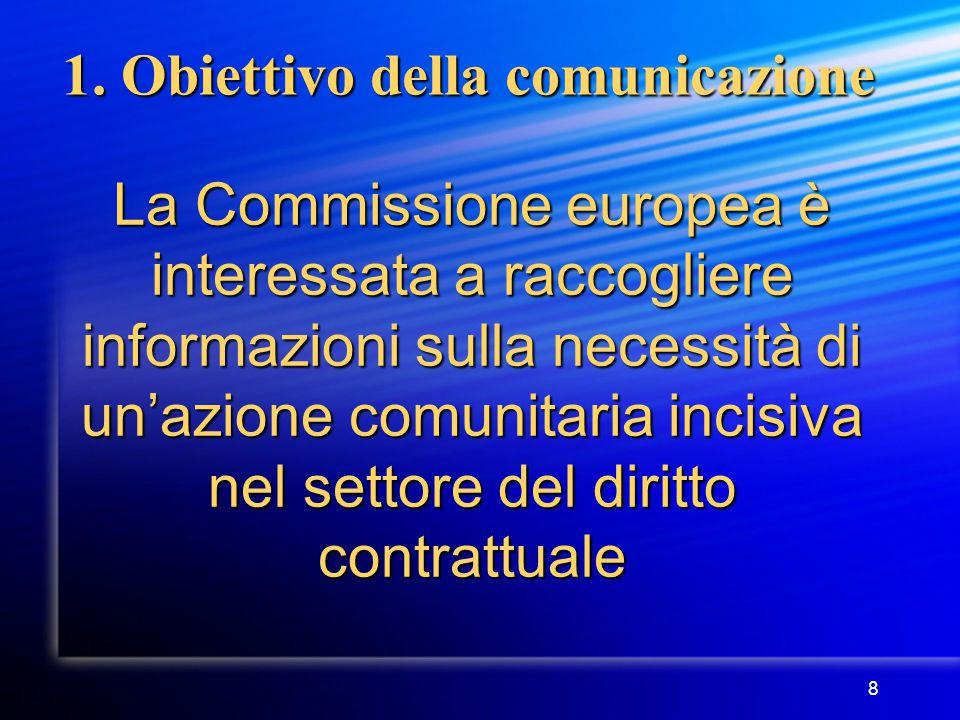 8 1. Obiettivo della comunicazione La Commissione europea è interessata a raccogliere informazioni sulla necessità di un'azione comunitaria incisiva n