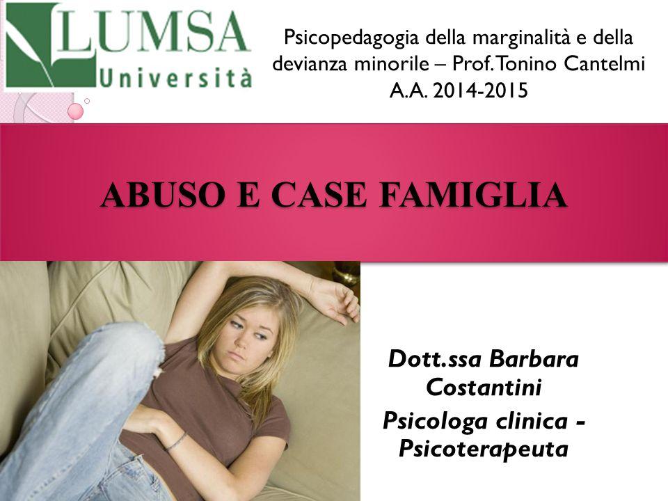 ABUSO E CASE FAMIGLIA Dott.ssa Barbara Costantini Psicologa clinica - Psicoterapeuta Psicopedagogia della marginalità e della devianza minorile – Prof