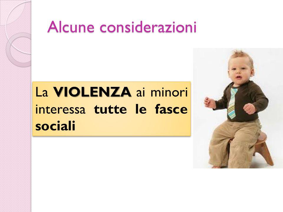 Alcune considerazioni VIOLENZA La VIOLENZA ai minori interessa tutte le fasce sociali