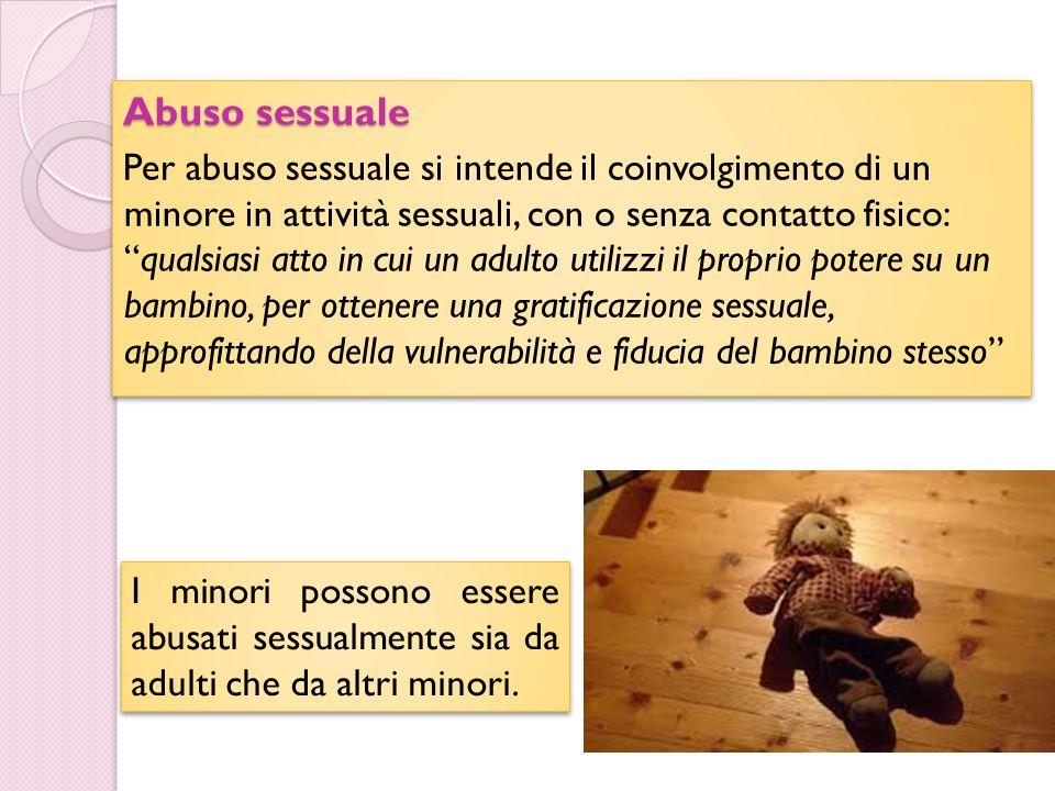 """Abuso sessuale Per abuso sessuale si intende il coinvolgimento di un minore in attività sessuali, con o senza contatto fisico: """"qualsiasi atto in cui"""