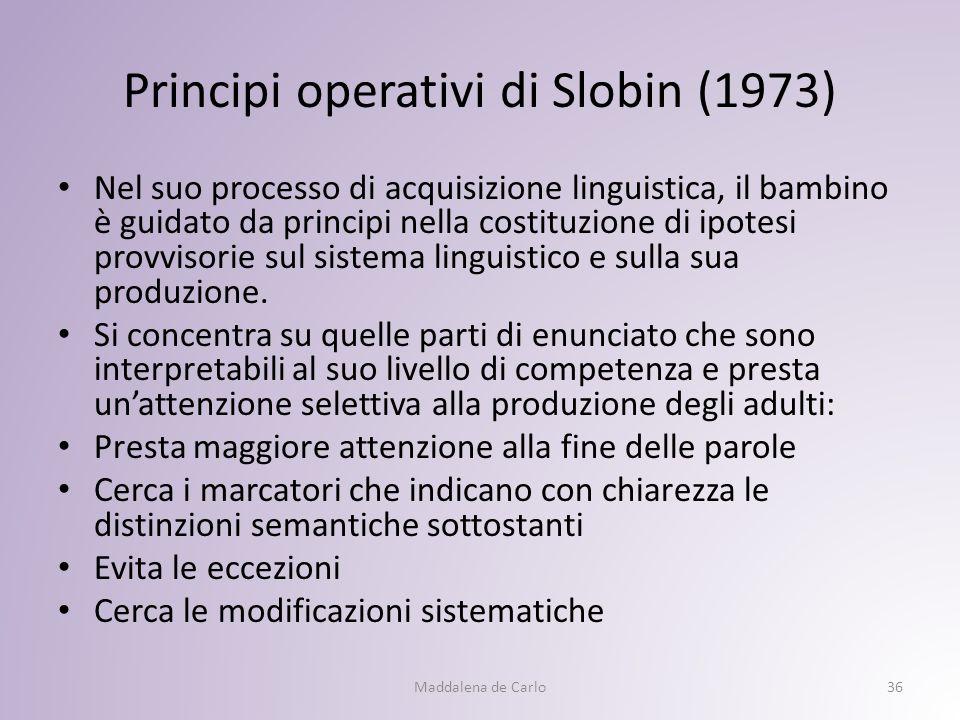 Principi operativi di Slobin (1973) Nel suo processo di acquisizione linguistica, il bambino è guidato da principi nella costituzione di ipotesi provvisorie sul sistema linguistico e sulla sua produzione.