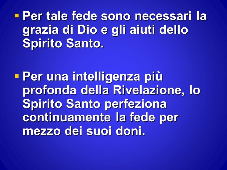  Per tale fede sono necessari la grazia di Dio e gli aiuti dello Spirito Santo.  Per una intelligenza più profonda della Rivelazione, lo Spirito San