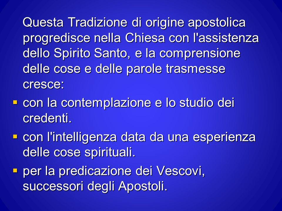 Questa Tradizione di origine apostolica progredisce nella Chiesa con l'assistenza dello Spirito Santo, e la comprensione delle cose e delle parole tra