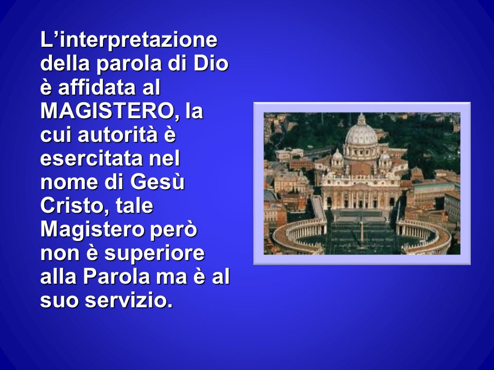 L'interpretazione della parola di Dio è affidata al MAGISTERO, la cui autorità è esercitata nel nome di Gesù Cristo, tale Magistero però non è superio