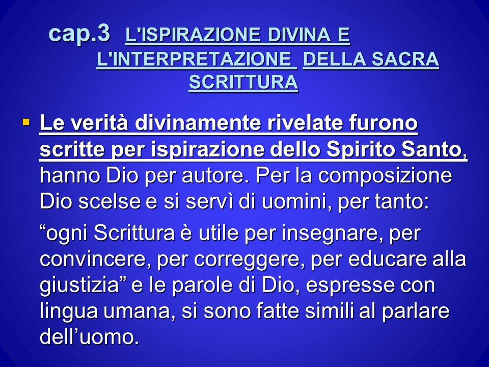 cap.3 L'ISPIRAZIONE DIVINA E L'INTERPRETAZIONE DELLA SACRA SCRITTURA  Le verità divinamente rivelate furono scritte per ispirazione dello Spirito San