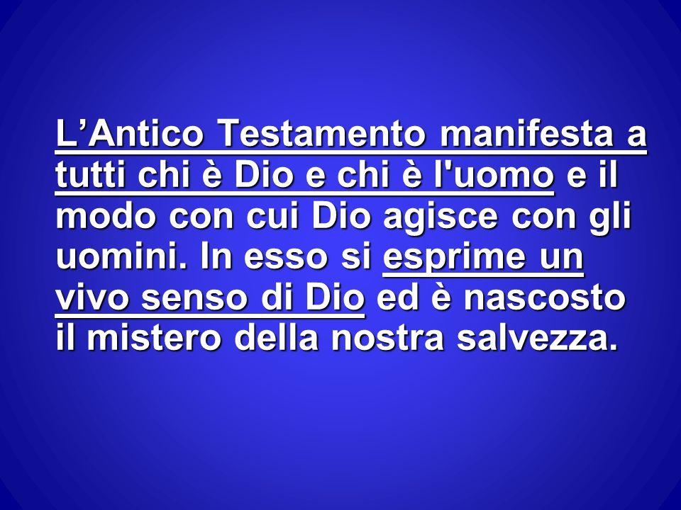 L'Antico Testamento manifesta a tutti chi è Dio e chi è l'uomo e il modo con cui Dio agisce con gli uomini. In esso si esprime un vivo senso di Dio ed