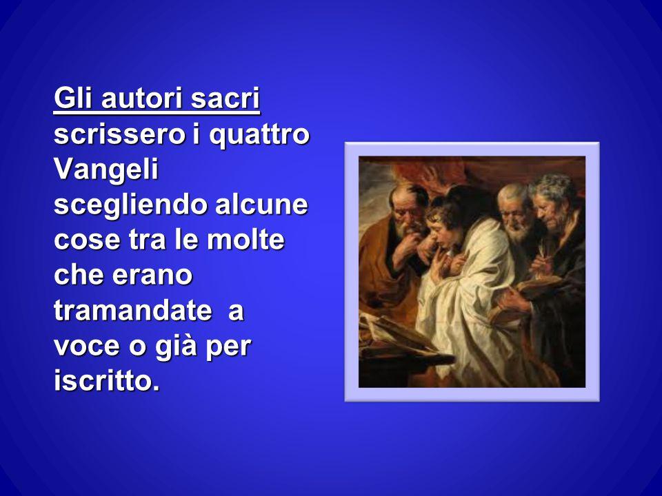 Gli autori sacri scrissero i quattro Vangeli scegliendo alcune cose tra le molte che erano tramandate a voce o già per iscritto.