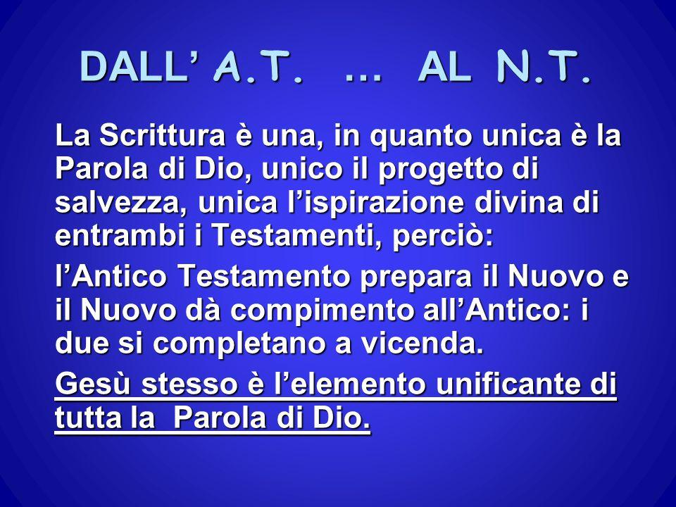 DALL' A.T. … AL N.T. La Scrittura è una, in quanto unica è la Parola di Dio, unico il progetto di salvezza, unica l'ispirazione divina di entrambi i T