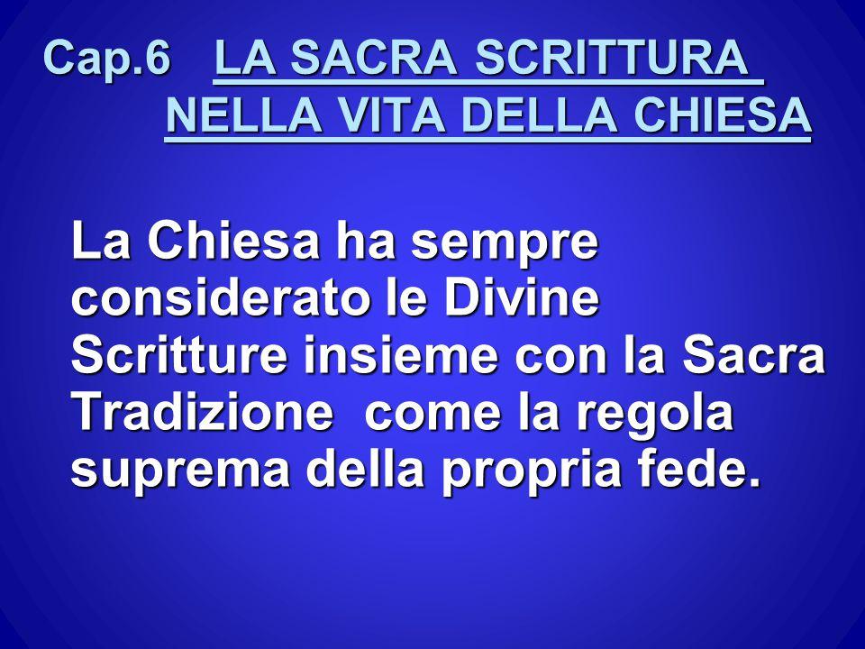 Cap.6 LA SACRA SCRITTURA NELLA VITA DELLA CHIESA La Chiesa ha sempre considerato le Divine Scritture insieme con la Sacra Tradizione come la regola su