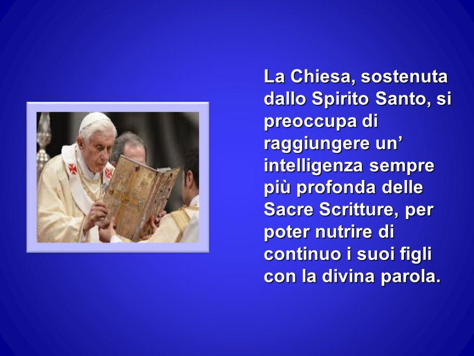 La Chiesa, sostenuta dallo Spirito Santo, si preoccupa di raggiungere un' intelligenza sempre più profonda delle Sacre Scritture, per poter nutrire di