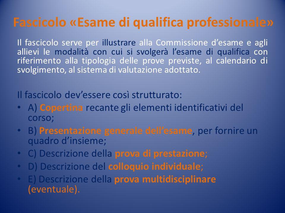 Fascicolo «Esame di qualifica professionale» Il fascicolo serve per illustrare alla Commissione d'esame e agli allievi le modalità con cui si svolgerà l'esame di qualifica con riferimento alla tipologia delle prove previste, al calendario di svolgimento, al sistema di valutazione adottato.