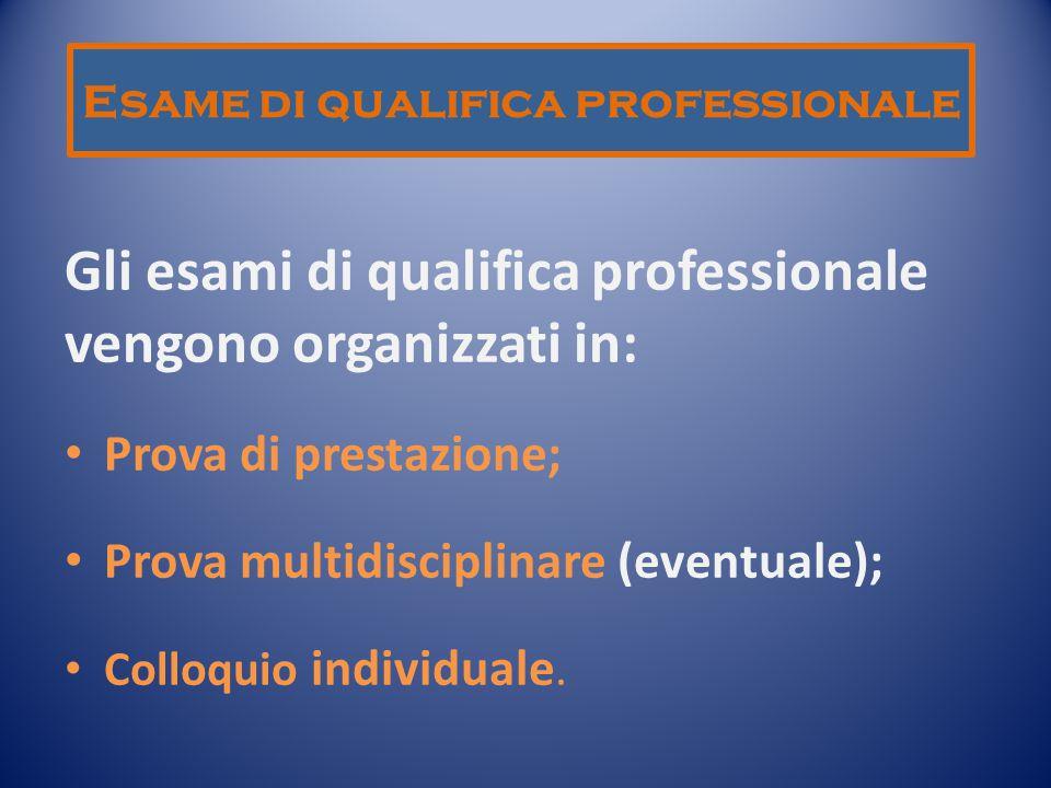 Esame di qualifica professionale Gli esami di qualifica professionale vengono organizzati in: Prova di prestazione; Prova multidisciplinare (eventuale); Colloquio individuale.