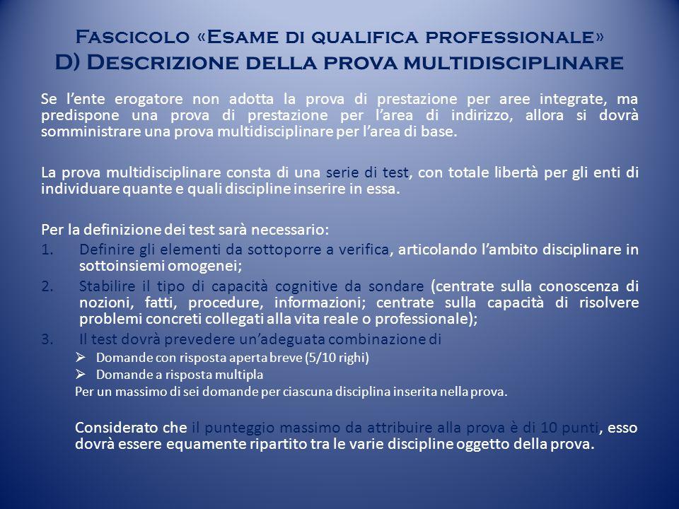 Fascicolo «Esame di qualifica professionale» D) Descrizione della prova multidisciplinare Se l'ente erogatore non adotta la prova di prestazione per aree integrate, ma predispone una prova di prestazione per l'area di indirizzo, allora si dovrà somministrare una prova multidisciplinare per l'area di base.