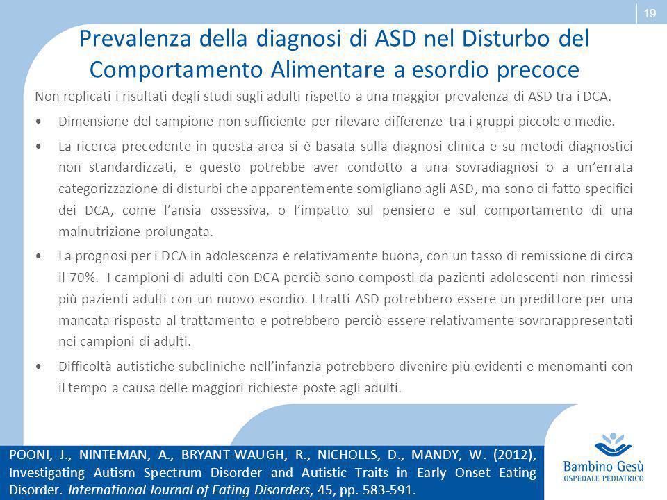 19 Prevalenza della diagnosi di ASD nel Disturbo del Comportamento Alimentare a esordio precoce Non replicati i risultati degli studi sugli adulti ris