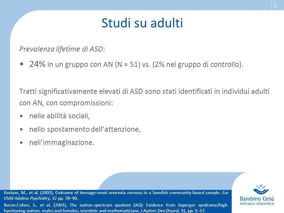 3 Studi su adulti Prevalenza lifetime di ASD: 24% in un gruppo con AN (N = 51) vs. (2% nel gruppo di controllo). Tratti significativamente elevati di