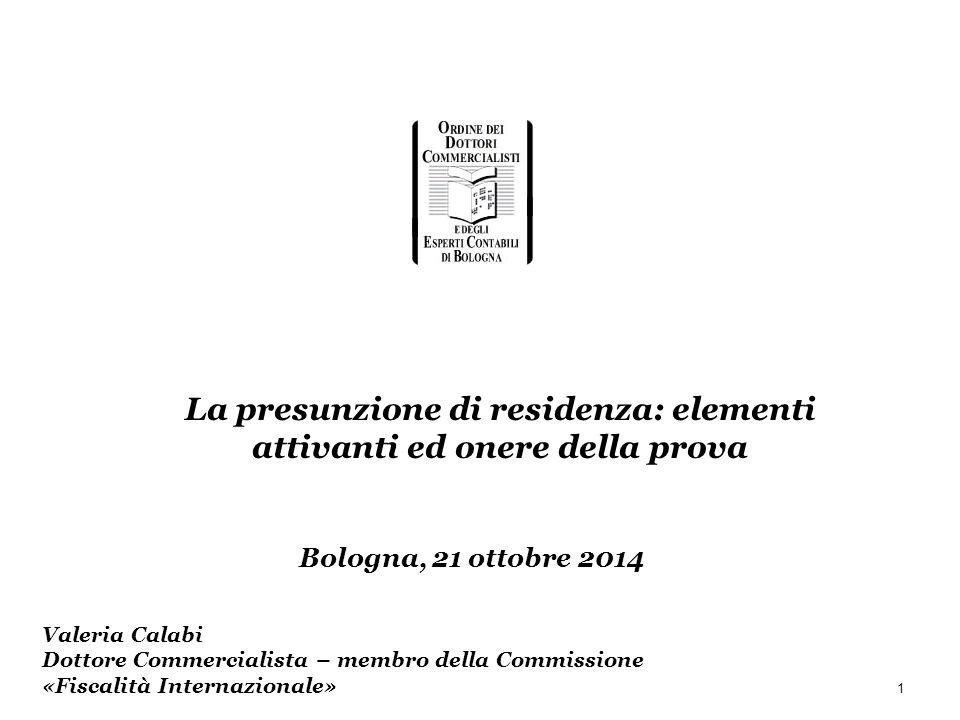1 Valeria Calabi Dottore Commercialista – membro della Commissione «Fiscalità Internazionale» Bologna, 21 ottobre 2014 La presunzione di residenza: el