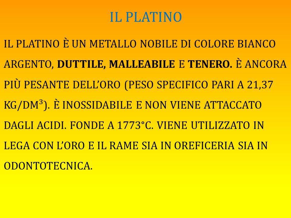 IL PLATINO IL PLATINO È UN METALLO NOBILE DI COLORE BIANCO ARGENTO, DUTTILE, MALLEABILE E TENERO. È ANCORA PIÙ PESANTE DELL'ORO (PESO SPECIFICO PARI A