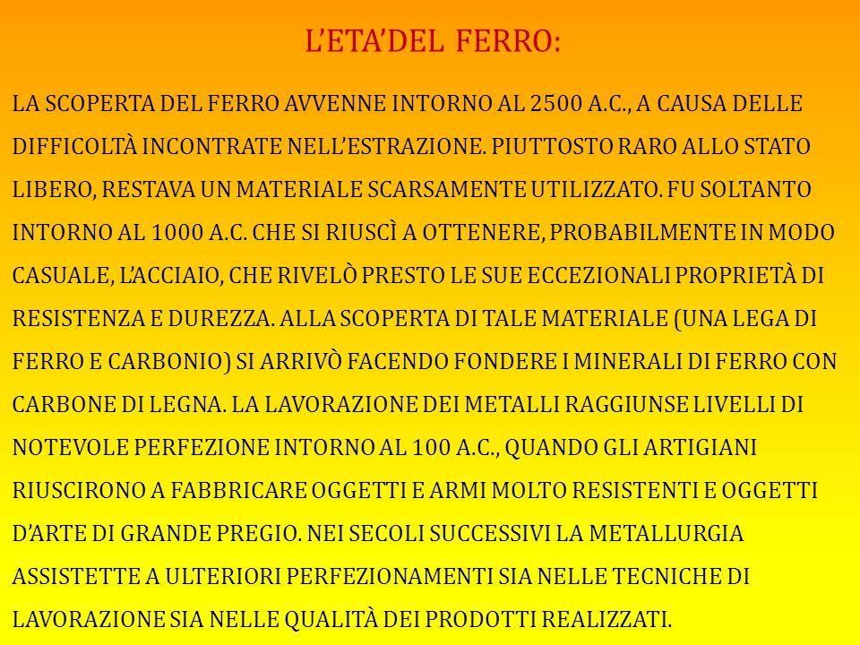 L'ETA'DEL FERRO: LA SCOPERTA DEL FERRO AVVENNE INTORNO AL 2500 A.C., A CAUSA DELLE DIFFICOLTÀ INCONTRATE NELL'ESTRAZIONE. PIUTTOSTO RARO ALLO STATO LI