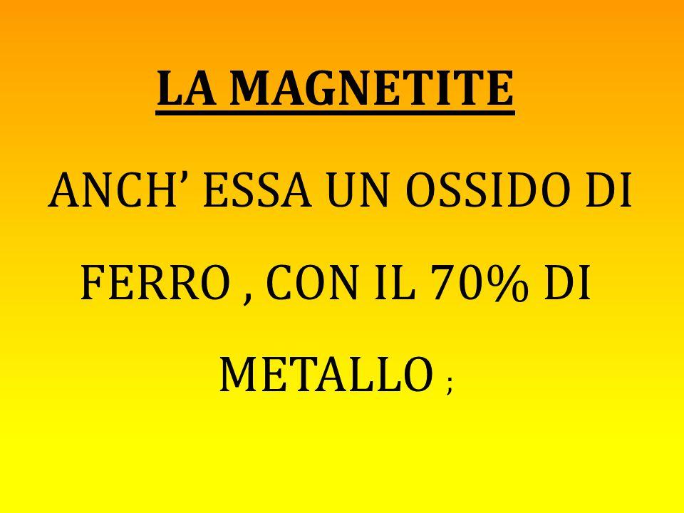 LA MAGNETITE ANCH' ESSA UN OSSIDO DI FERRO, CON IL 70% DI METALLO ;