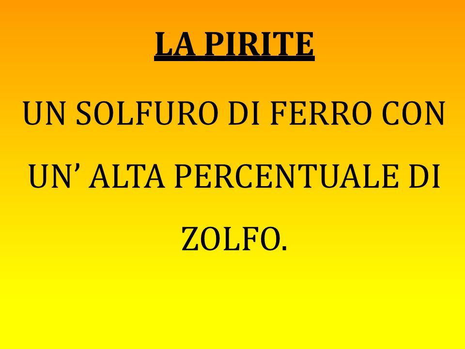 LA PIRITE UN SOLFURO DI FERRO CON UN' ALTA PERCENTUALE DI ZOLFO.