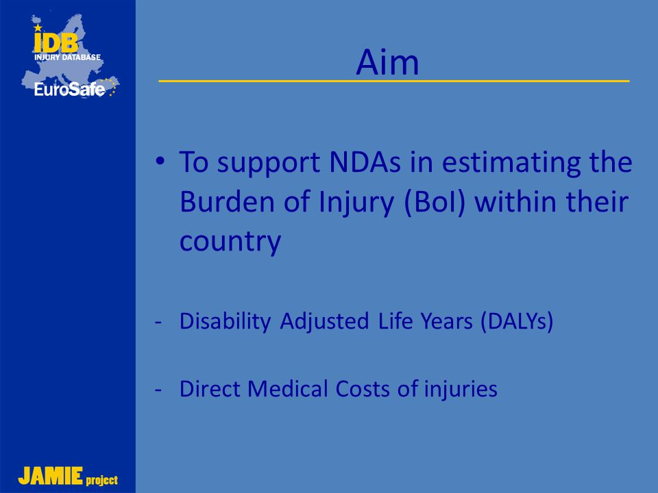 Working together to make Europe a safer place Aim To support NDAs in estimating the Burden of Injury (BoI) within their country -Disability Adjusted L