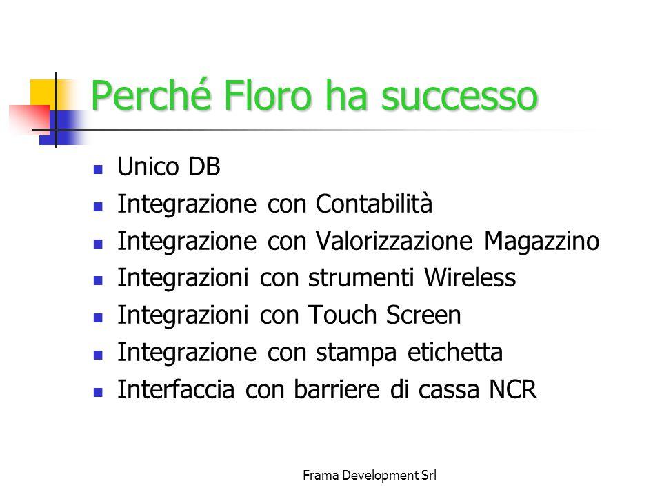 Frama Development Srl Perché Floro ha successo Unico DB Integrazione con Contabilità Integrazione con Valorizzazione Magazzino Integrazioni con strumenti Wireless Integrazioni con Touch Screen Integrazione con stampa etichetta Interfaccia con barriere di cassa NCR