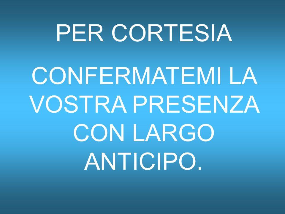 PER CORTESIA CONFERMATEMI LA VOSTRA PRESENZA CON LARGO ANTICIPO.
