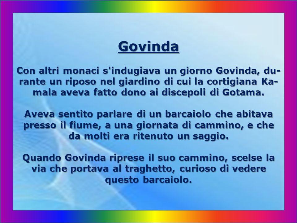 Govinda Con altri monaci s indugiava un giorno Govinda, du- rante un riposo nel giardino di cui la cortigiana Ka- mala aveva fatto dono ai discepoli di Gotama.