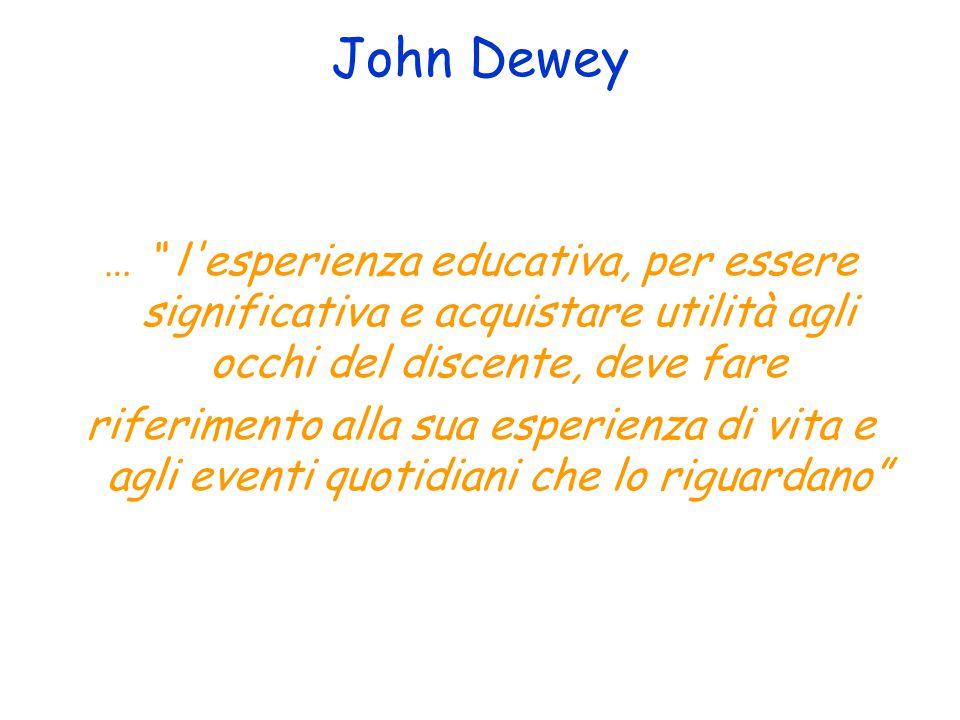 John Dewey … l esperienza educativa, per essere significativa e acquistare utilità agli occhi del discente, deve fare riferimento alla sua esperienza di vita e agli eventi quotidiani che lo riguardano